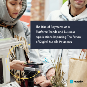 The Rise of Payments as a Platform: Trends and Business Applications Impacting The Future of Digital Mobile Payments Reloadly white paper